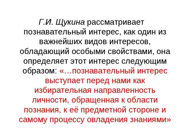 Г.И. Щукина рассматривает познавательный интерес, как один из важнейших видов...