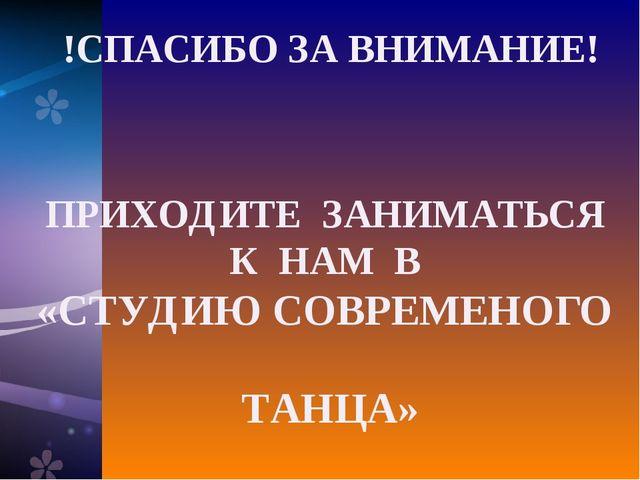 !СПАСИБО ЗА ВНИМАНИЕ! ПРИХОДИТЕ ЗАНИМАТЬСЯ К НАМ В «СТУДИЮ СОВРЕМЕНОГО ТАНЦА»