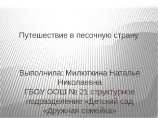 Путешествие в песочную страну Выполнила: Милюткина Наталья Николаевна ГБОУ ОО