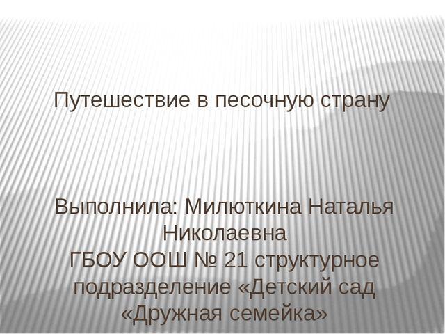 Путешествие в песочную страну Выполнила: Милюткина Наталья Николаевна ГБОУ ОО...