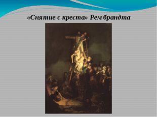 «Снятие с креста» Рембрандта