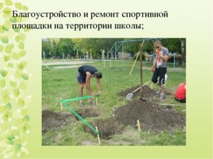 Благоустройство и ремонт спортивной площадки на территории школы;