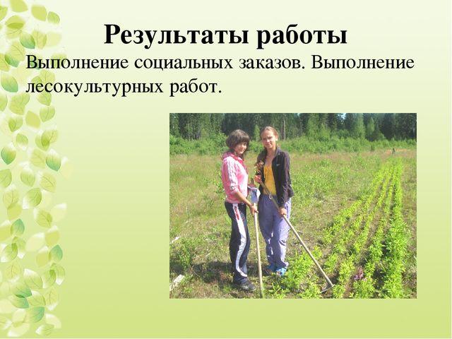 Результаты работы Выполнение социальных заказов. Выполнение лесокультурных ра...