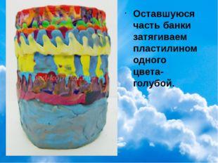 Оставшуюся часть банки затягиваем пластилином одного цвета-голубой.