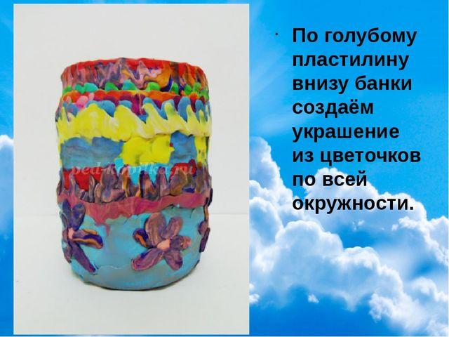 По голубому пластилину внизу банки создаём украшение из цветочков по всей ок...