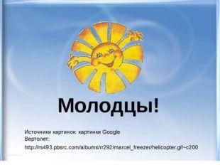 Молодцы! Источники картинок: картинки Google Вертолет: http://rs493.pbsrc.com