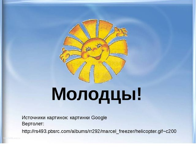 Молодцы! Источники картинок: картинки Google Вертолет: http://rs493.pbsrc.com...