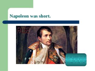 Napoleon was short. He was almost 174 cm tall. He was actually taller than th