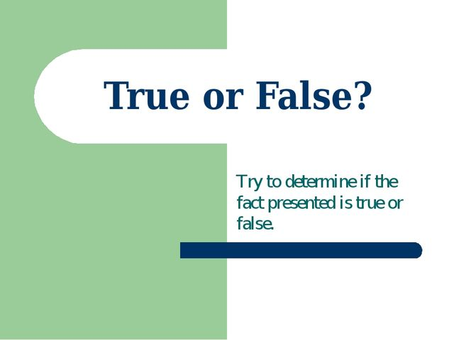 True or False? Try to determine if the fact presented is true or false.