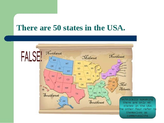 There are 50 states in the USA. Technically speaking there are only 46 states...