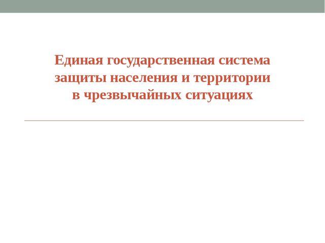 Единая государственная система защиты населения и территории в чрезвычайных с...