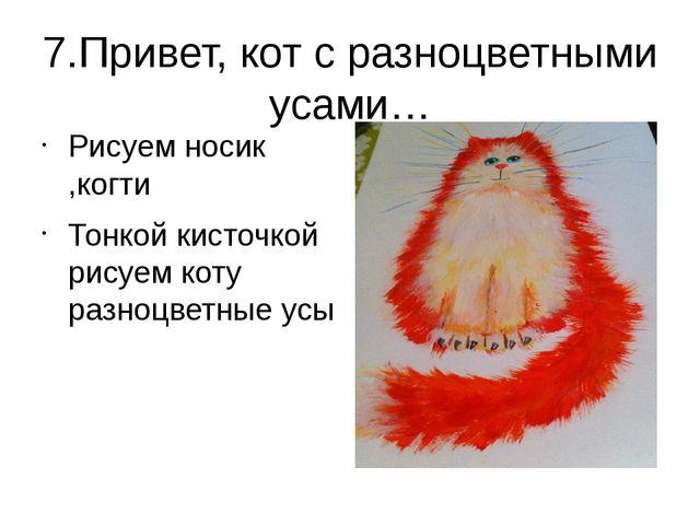 7.Привет, кот с разноцветными усами… Рисуем носик ,когти Тонкой кисточкой рис...