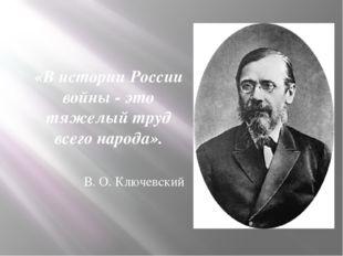 «В истории России войны - это тяжелый труд всего народа». В. О. Ключевский