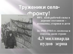 Труженики села- фронту! 80% всей рабочей силы в деревне составили – женщины,