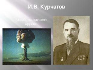 И.В. Курчатов Разработка ядерного оружия.