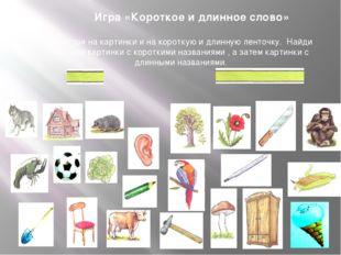 Игра «Короткое и длинное слово» Посмотри на картинки и на короткую и длинную