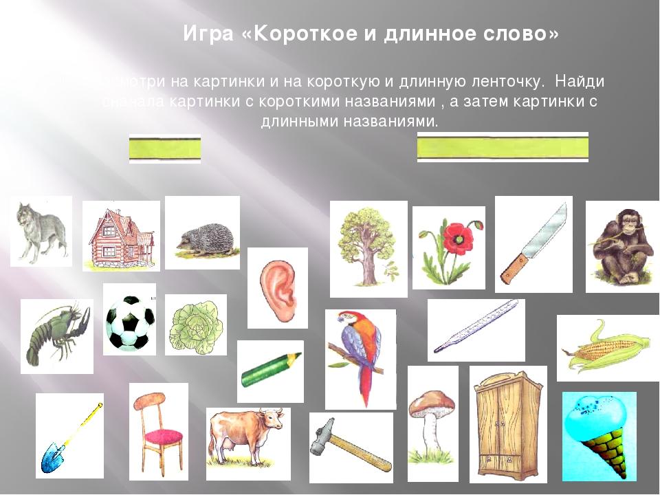 Игра «Короткое и длинное слово» Посмотри на картинки и на короткую и длинную...