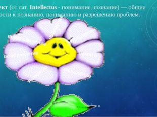 Интеллект(от лат.Intellectus-понимание, познание) — общие способности к п