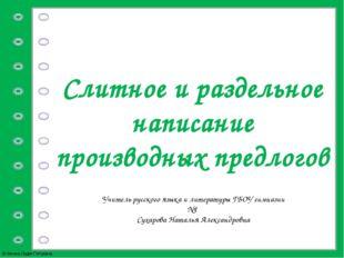 Слитное и раздельное написание производных предлогов Учитель русского языка и