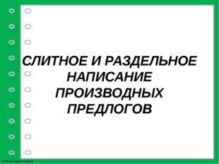 СЛИТНОЕ И РАЗДЕЛЬНОЕ НАПИСАНИЕ ПРОИЗВОДНЫХ ПРЕДЛОГОВ © Фокина Лидия Петровна