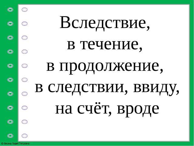 Вследствие, в течение, в продолжение, в следствии, ввиду, на счёт, вроде © Фо...