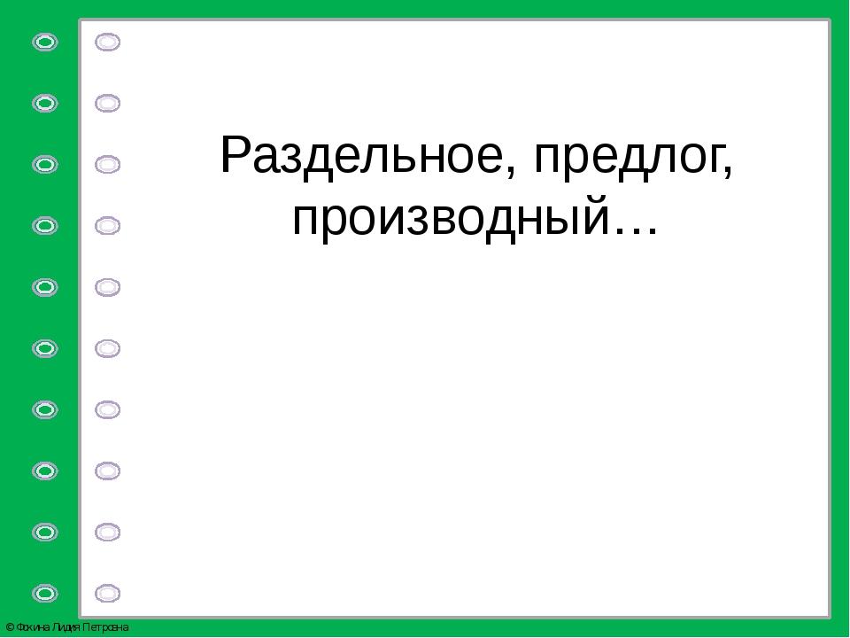 Раздельное, предлог, производный… © Фокина Лидия Петровна