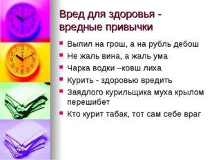 Вред для здоровья - вредные привычки Выпил на грош, а на рубль дебош Не жаль