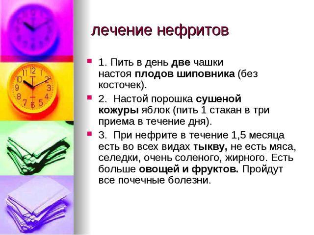 лечение нефритов  1. Пить в деньдвечашки настояплодов шиповника(без кос...