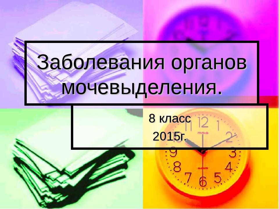 Заболевания органов мочевыделения. 8 класс 2015г.