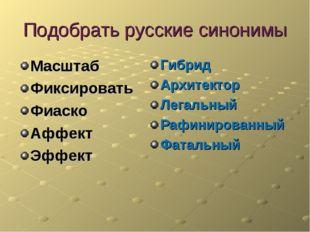 Подобрать русские синонимы Масштаб Фиксировать Фиаско Аффект Эффект Гибрид Ар