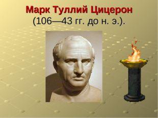 Марк Туллий Цицерон (106—43 гг. до н. э.).