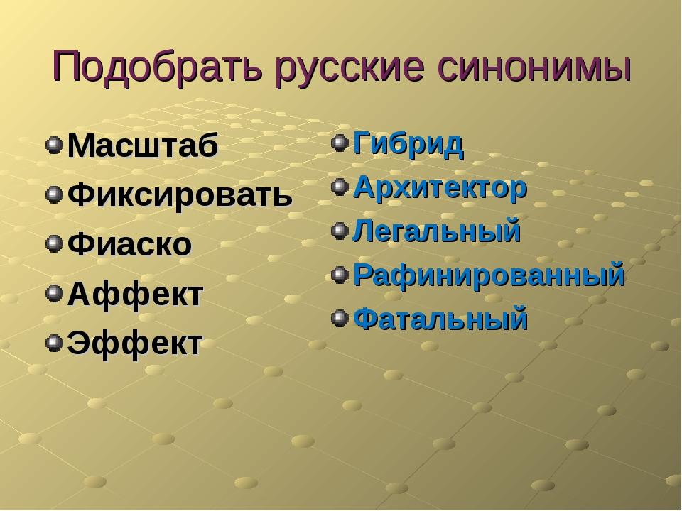 Подобрать русские синонимы Масштаб Фиксировать Фиаско Аффект Эффект Гибрид Ар...