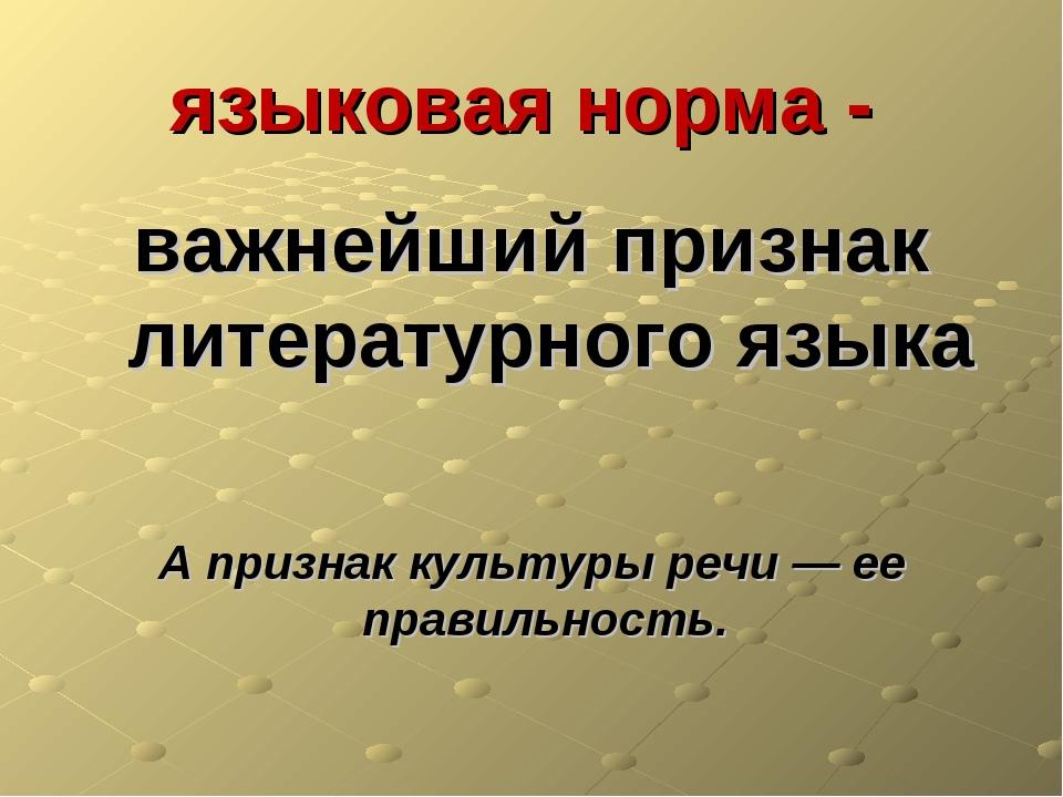 языковая норма - важнейший признак литературного языка А признак культуры реч...