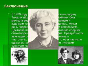 Заключение В 1939 году Цветаева возвращается на родину. Тяжело ей дались эти