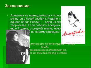 Заключение Ахматова не принадлежала к поэтам, которые клянутся в своей любви