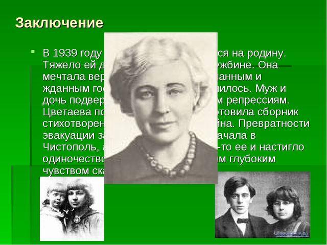 Заключение В 1939 году Цветаева возвращается на родину. Тяжело ей дались эти...