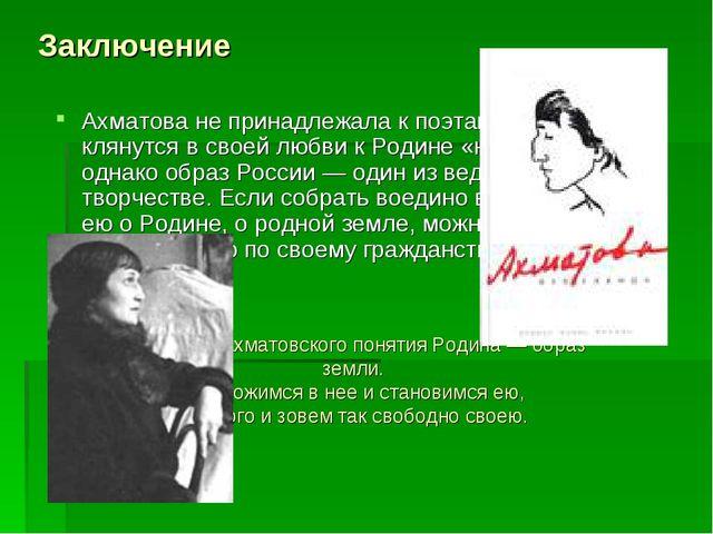 Заключение Ахматова не принадлежала к поэтам, которые клянутся в своей любви...