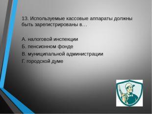 13. Используемые кассовые аппараты должны быть зарегистрированы в… А. налогов