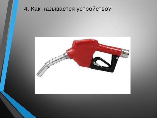 4. Как называется устройство?