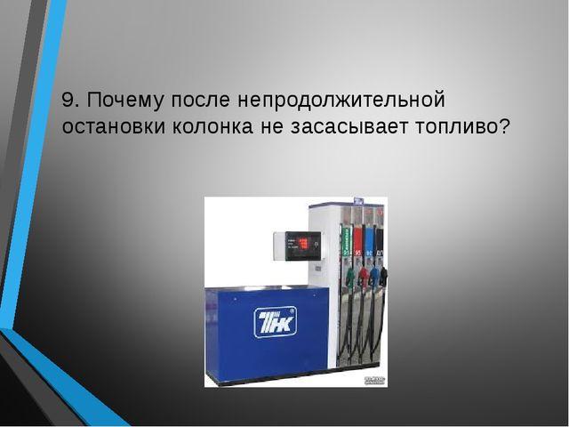 9. Почему после непродолжительной остановки колонка не засасывает топливо?