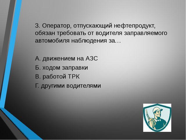 3. Оператор, отпускающий нефтепродукт, обязан требовать от водителя заправляе...