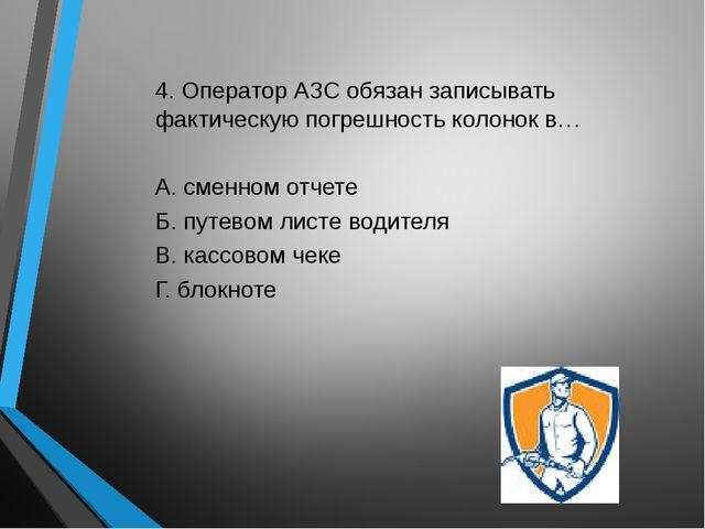 4. Оператор АЗС обязан записывать фактическую погрешность колонок в… А. сменн...