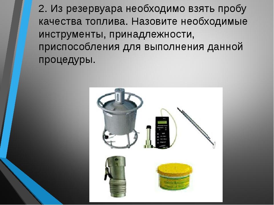 2. Из резервуара необходимо взять пробу качества топлива. Назовите необходимы...