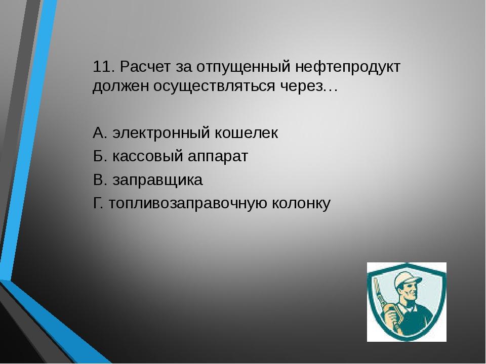 11. Расчет за отпущенный нефтепродукт должен осуществляться через… А. электро...