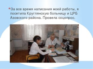 За все время написания моей работы, я посетила Круглянскую больницу и ЦРБ Аз