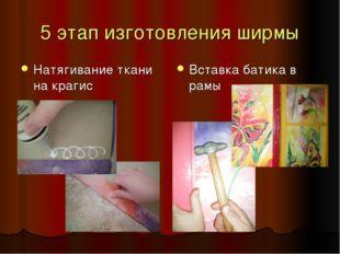 5 этап изготовления ширмы Натягивание ткани на крагис Вставка батика в рамы