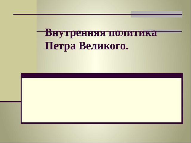 Внутренняя политика Петра Великого.