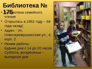 Библиотека № 175 Библиотека семейного чтения Открылась в 1952 году – 64 года
