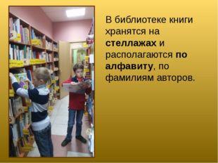 В библиотеке книги хранятся на стеллажах и располагаются по алфавиту, по фами