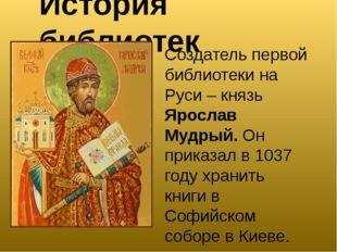 История библиотек Создатель первой библиотеки на Руси – князь Ярослав Мудрый.